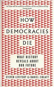 HOW DEMOCRACIES DIE – Steven Levitsky & Daniel Ziblatt